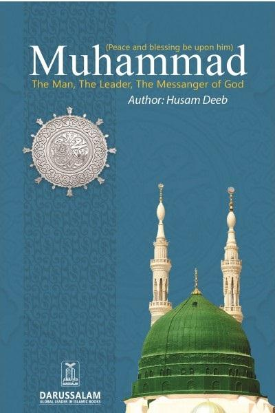 Muhammad (Peace Be Upon Him) The Man, The Leader, The Messenger of God